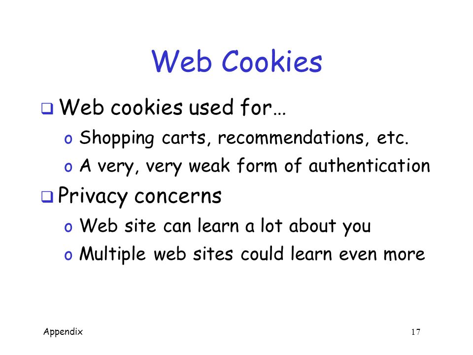 Appendix 16 Web Cookies  HTTP is stateless  cookies used to add state  Initially, cookie sent from server to browser  Browser manages cookie, sends it to server  Server uses cookie database to remember you HTTP request HTTP response, cookie initial session later session cookie HTTP request, cookie HTTP response Cookie database