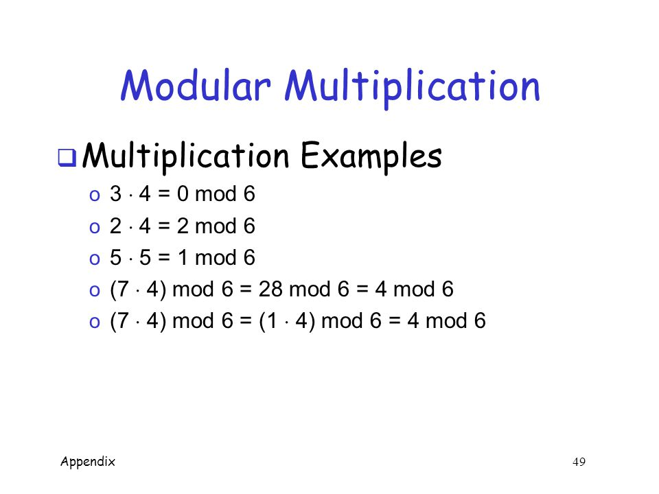 Appendix 48 Modular Addition  Notation and fun facts o 7 mod 6 = 1 o 7 = 13 = 1 mod 6 o ((a mod n) + (b mod n)) mod n = (a + b) mod n o ((a mod n)(b mod n)) mod n = ab mod n  Addition Examples o 3 + 5 = 2 mod 6 o 2 + 4 = 0 mod 6 o 3 + 3 = 0 mod 6 o (7 + 12) mod 6 = 19 mod 6 = 1 mod 6 o (7 + 12) mod 6 = (1 + 0) mod 6 = 1 mod 6