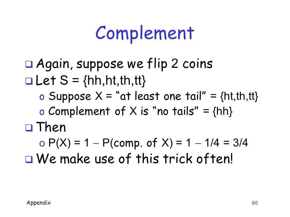 Appendix 59 Probability Example  For example, suppose we flip 2 coins  Then S = {hh,ht,th,tt} o Suppose X = at least one tail = {ht,th,tt} o Then P(X) = 3/4  Often, it's easier to compute o P(X) = 1  P( complement of X)