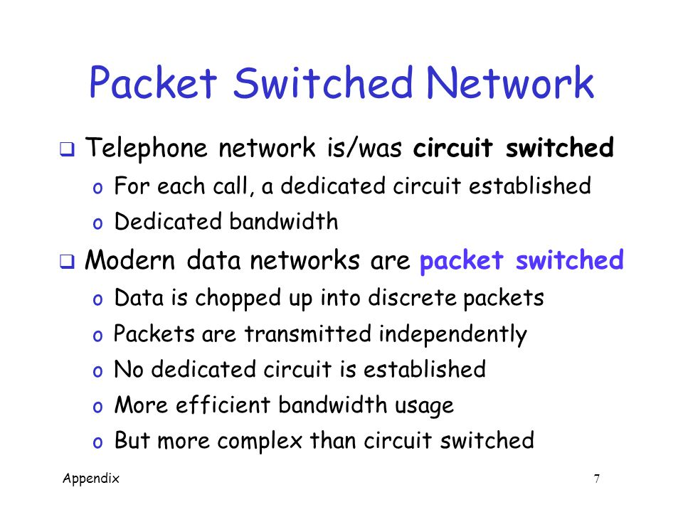 Appendix 7 Packet Switched Network  Telephone network is/was circuit switched o For each call, a dedicated circuit established o Dedicated bandwidth  Modern data networks are packet switched o Data is chopped up into discrete packets o Packets are transmitted independently o No dedicated circuit is established o More efficient bandwidth usage o But more complex than circuit switched