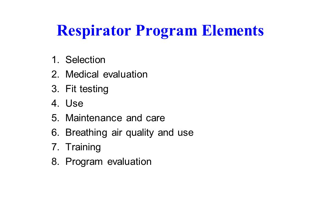 Respirator Program Elements 1. Selection 2. Medical evaluation 3. Fit testing 4. Use 5. Maintenance and care 6. Breathing air quality and use 7. Train