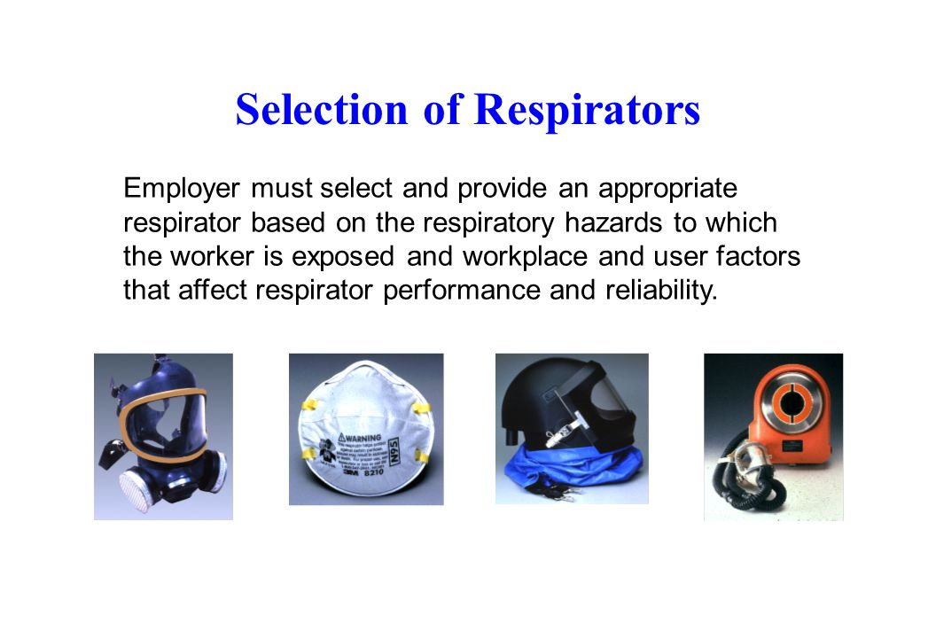 Selection of Respirators Employer must select and provide an appropriate respirator based on the respiratory hazards to which the worker is exposed an