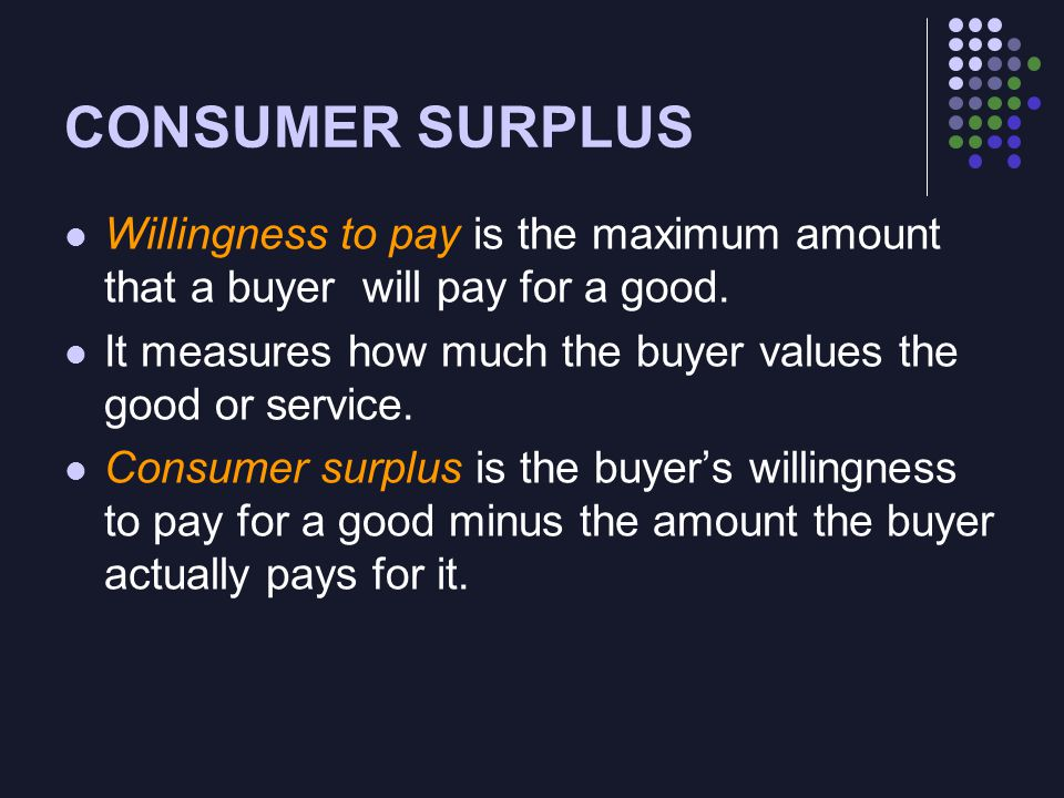 CONSUMER SURPLUS Willingness to pay is the maximum amount that a buyer will pay for a good.