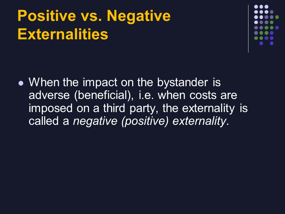 Positive vs. Negative Externalities When the impact on the bystander is adverse (beneficial), i.e.