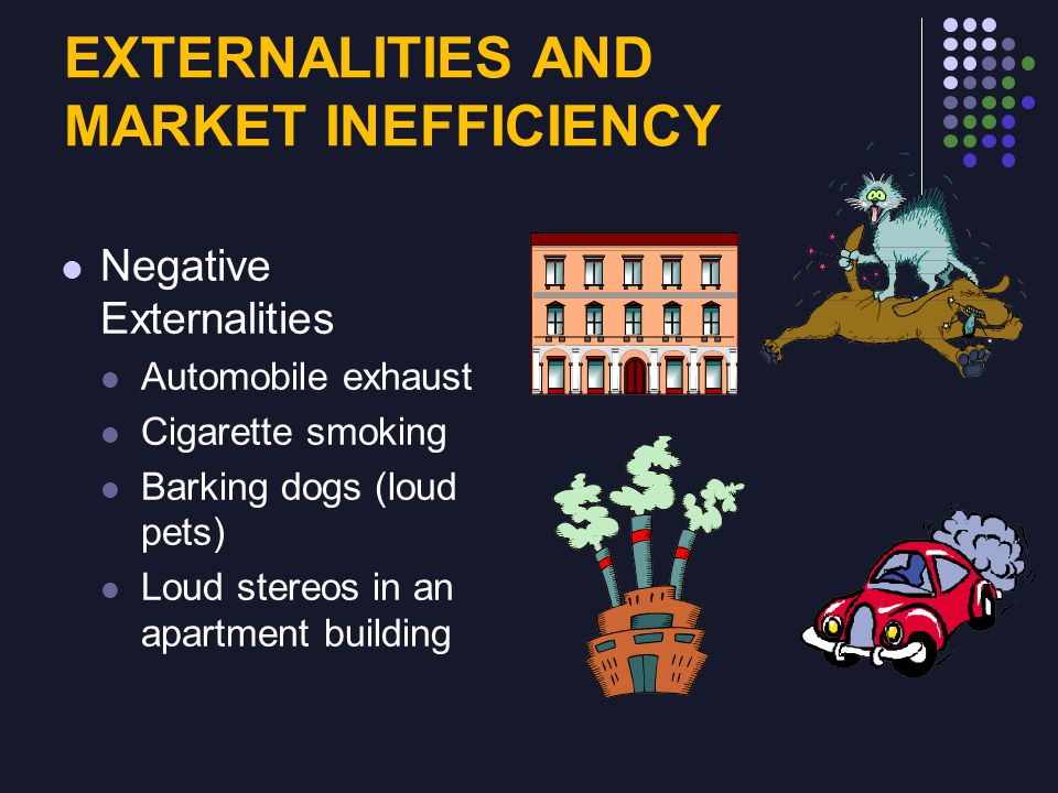EXTERNALITIES AND MARKET INEFFICIENCY Negative Externalities Automobile exhaust Cigarette smoking Barking dogs (loud pets) Loud stereos in an apartment building