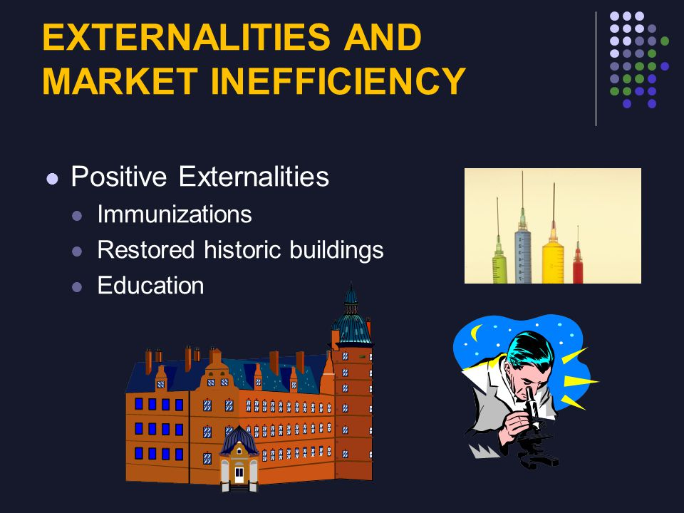 EXTERNALITIES AND MARKET INEFFICIENCY Positive Externalities Immunizations Restored historic buildings Education