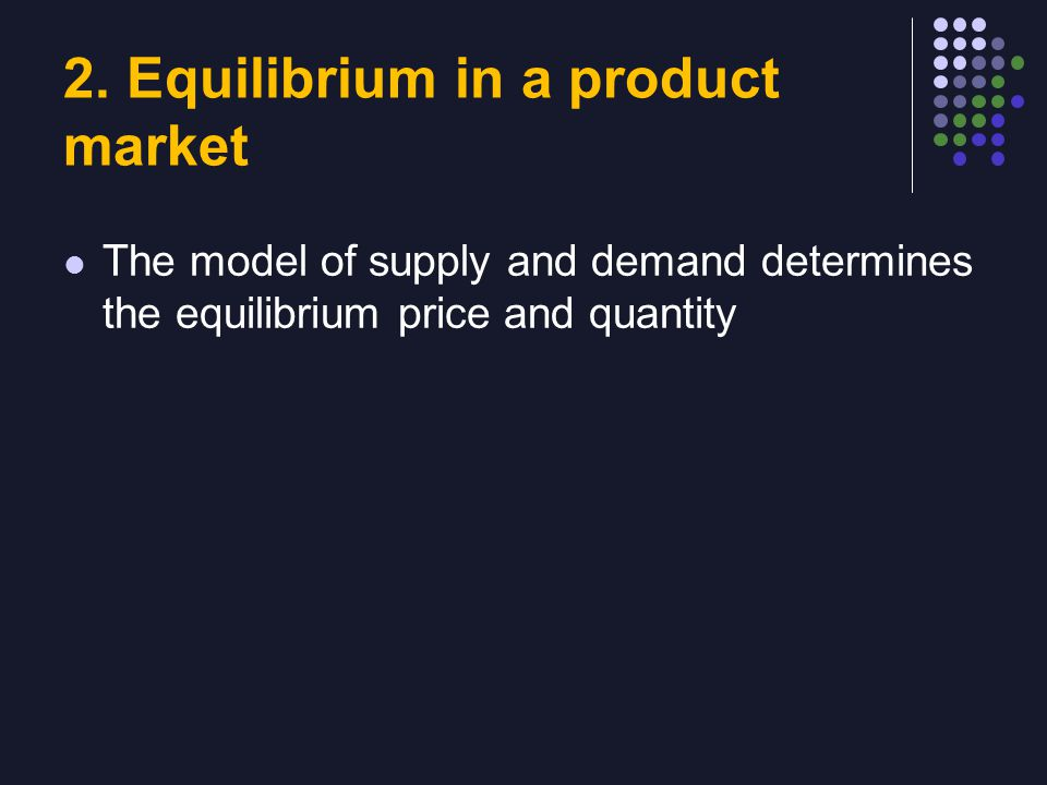 2. Equilibrium in a product market The model of supply and demand determines the equilibrium price and quantity