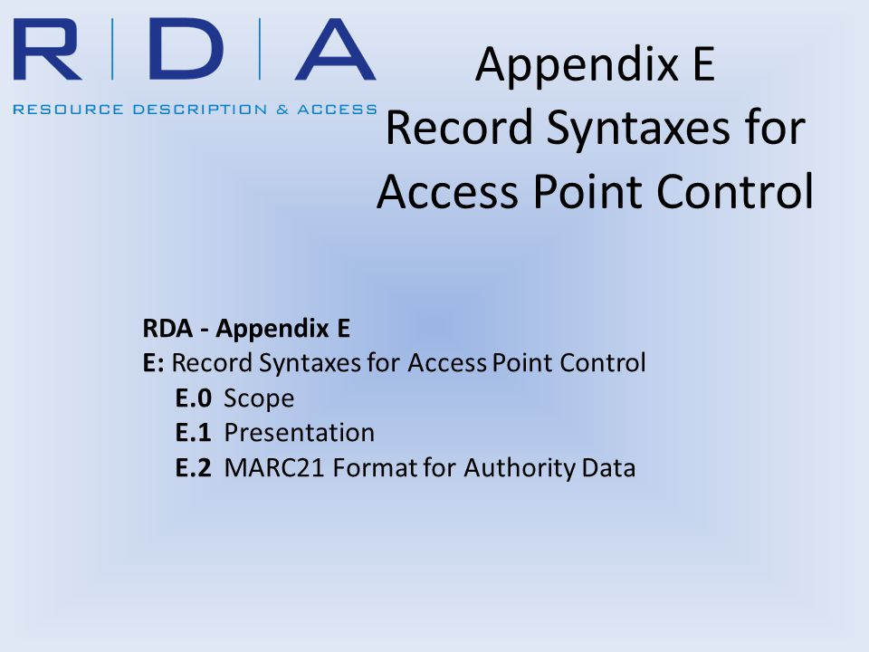 Appendix E Record Syntaxes for Access Point Control RDA - Appendix E E: Record Syntaxes for Access Point Control E.0 Scope E.1 Presentation E.2 MARC21 Format for Authority Data