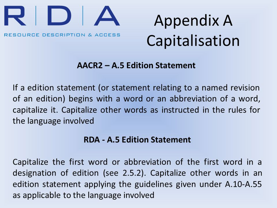 Appendix A Capitalisation RDA - A.5 Edition Statement Capitalize the first word or abbreviation of the first word in a designation of edition (see 2.5.2).