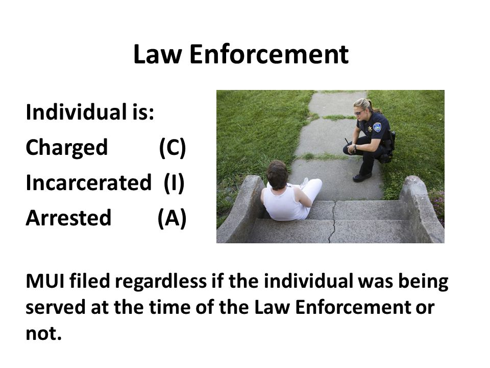 Law Enforcement Individual is: Charged (C) Incarcerated (I) Arrested (A) MUI filed regardless if the individual was being served at the time of the Law Enforcement or not.