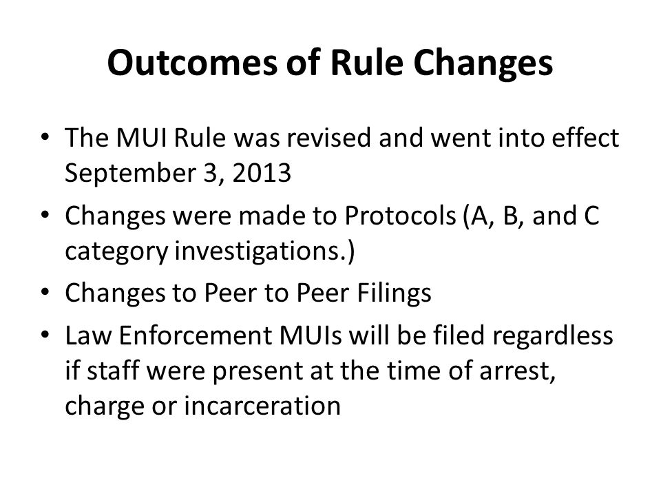 Outcomes of Rule Changes The MUI Rule was revised and went into effect September 3, 2013 Changes were made to Protocols (A, B, and C category investigations.) Changes to Peer to Peer Filings Law Enforcement MUIs will be filed regardless if staff were present at the time of arrest, charge or incarceration