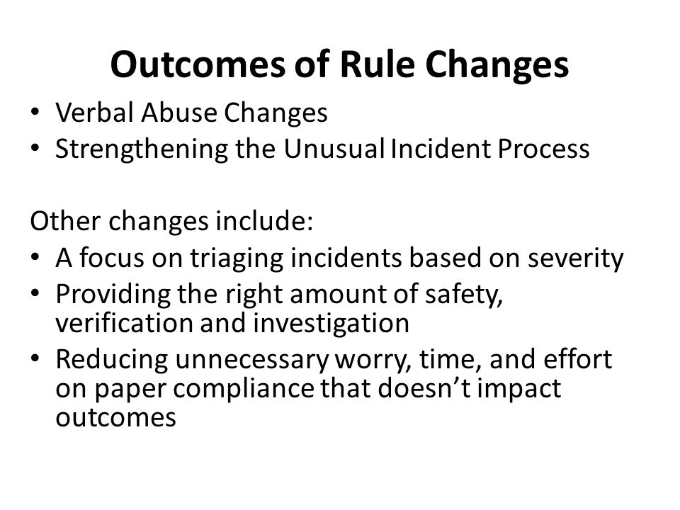 Outcomes of Rule Changes Verbal Abuse Changes Strengthening the Unusual Incident Process Other changes include: A focus on triaging incidents based on severity Providing the right amount of safety, verification and investigation Reducing unnecessary worry, time, and effort on paper compliance that doesn't impact outcomes