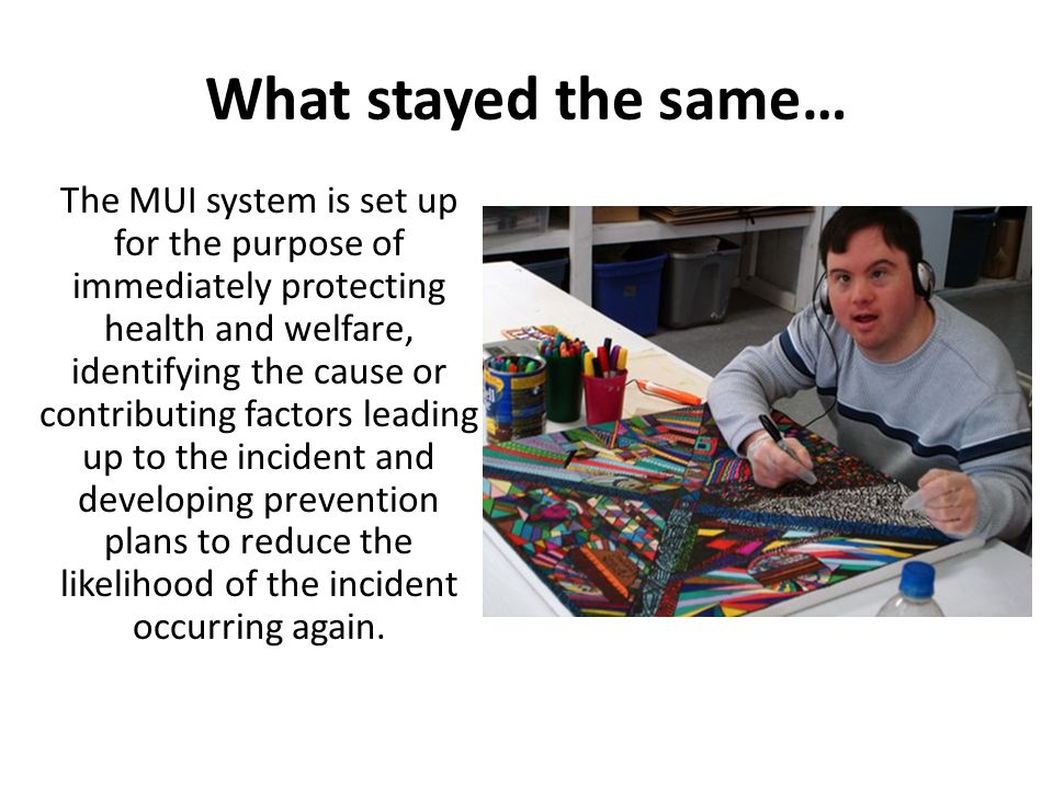 What stayed the same… The MUI system is set up for the purpose of immediately protecting health and welfare, identifying the cause or contributing factors leading up to the incident and developing prevention plans to reduce the likelihood of the incident occurring again.