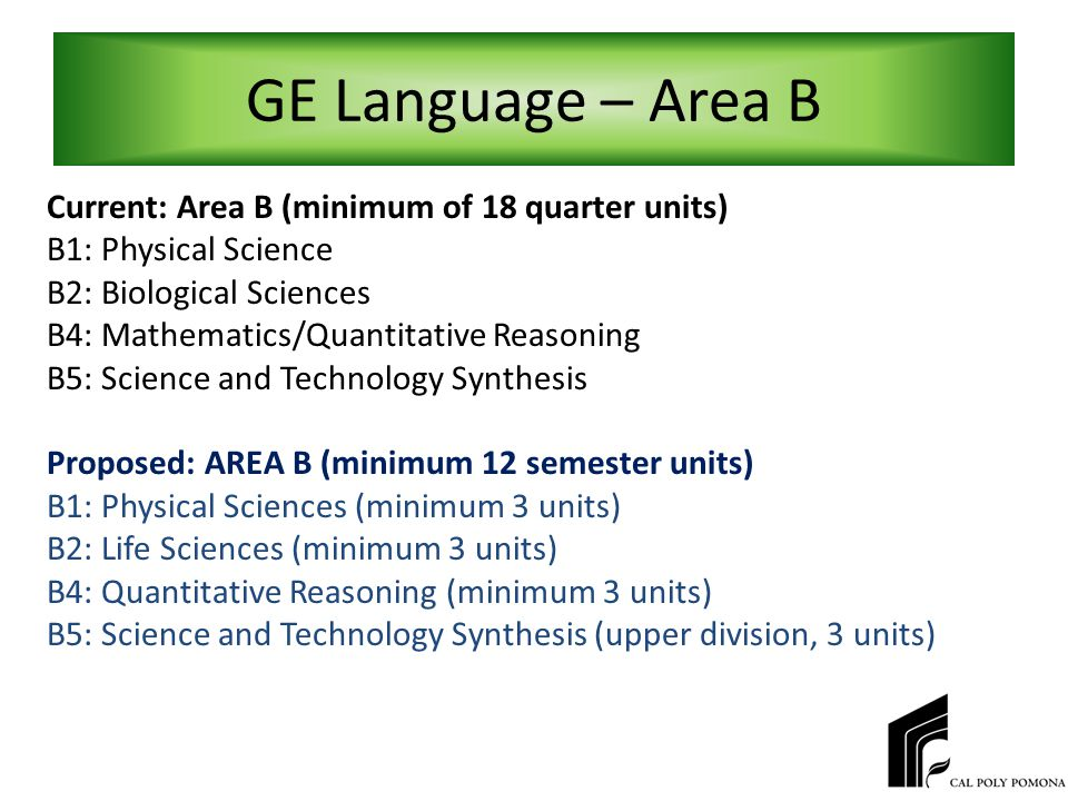 GE Language – Area B Current: Area B (minimum of 18 quarter units) B1: Physical Science B2: Biological Sciences B4: Mathematics/Quantitative Reasoning B5: Science and Technology Synthesis Proposed: AREA B (minimum 12 semester units) B1: Physical Sciences (minimum 3 units) B2: Life Sciences (minimum 3 units) B4: Quantitative Reasoning (minimum 3 units) B5: Science and Technology Synthesis (upper division, 3 units)