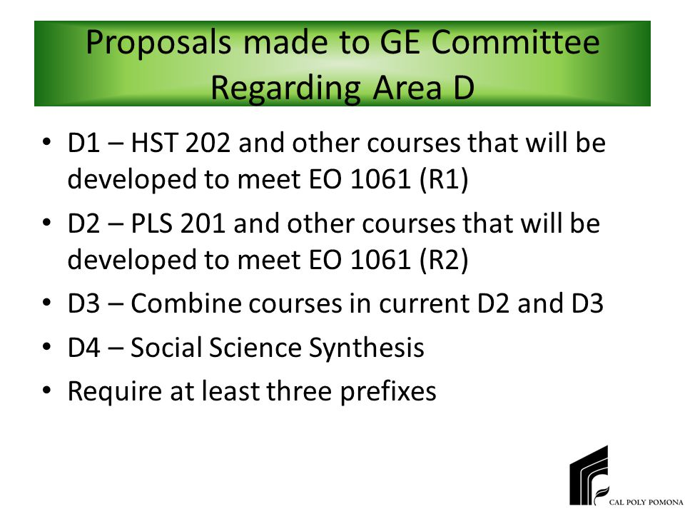 Proposals made to GE Committee Regarding Area D D1 – HST 202 and other courses that will be developed to meet EO 1061 (R1) D2 – PLS 201 and other courses that will be developed to meet EO 1061 (R2) D3 – Combine courses in current D2 and D3 D4 – Social Science Synthesis Require at least three prefixes