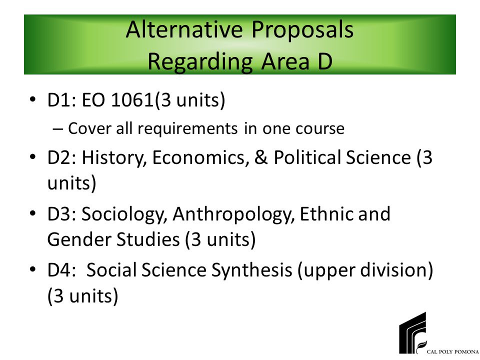 Alternative Proposals Regarding Area D D1: EO 1061(3 units) – Cover all requirements in one course D2: History, Economics, & Political Science (3 units) D3: Sociology, Anthropology, Ethnic and Gender Studies (3 units) D4: Social Science Synthesis (upper division) (3 units)