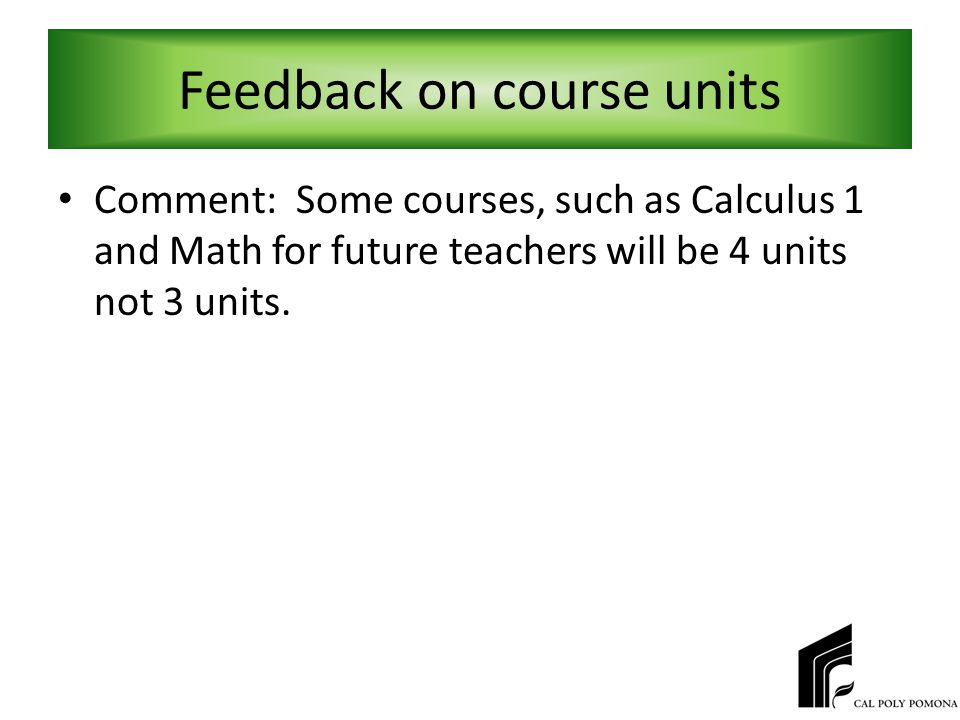 Feedback on course units Comment: Some courses, such as Calculus 1 and Math for future teachers will be 4 units not 3 units.