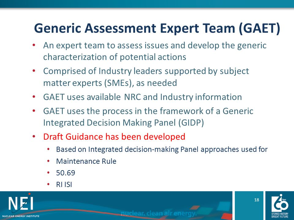 Generic Assessment Expert Team (GAET) An expert team to assess issues and develop the generic characterization of potential actions Comprised of Industry leaders supported by subject matter experts (SMEs), as needed GAET uses available NRC and Industry information GAET uses the process in the framework of a Generic Integrated Decision Making Panel (GIDP) Draft Guidance has been developed Based on Integrated decision-making Panel approaches used for Maintenance Rule 50.69 RI ISI 18