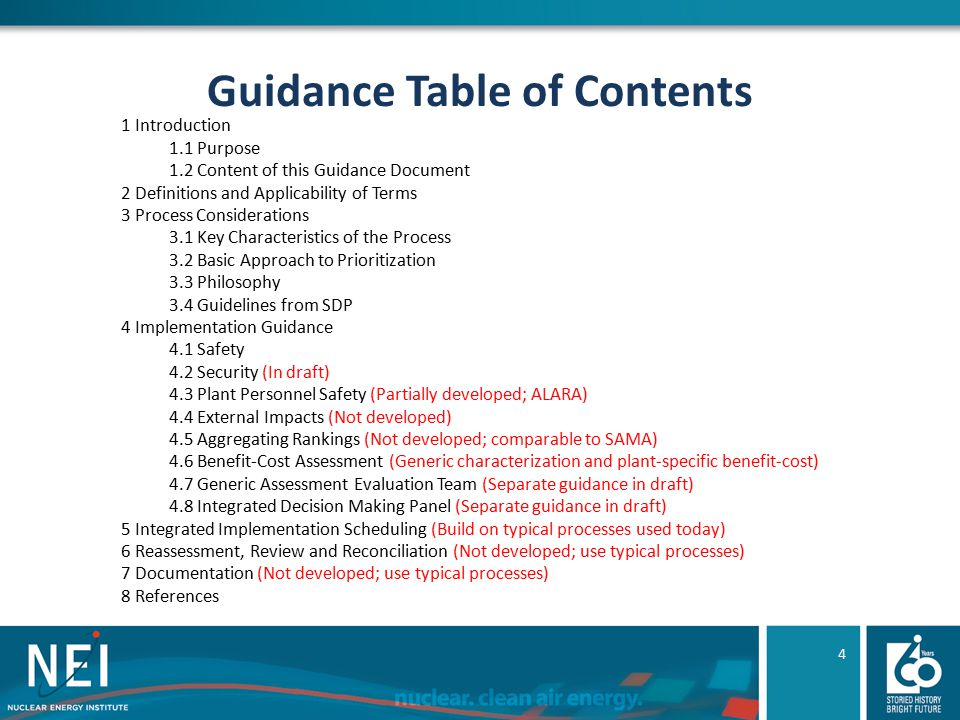 Guidance Table of Contents 1 Introduction 1.1 Purpose 1.2 Content of this Guidance Document 2 Definitions and Applicability of Terms 3 Process Considerations 3.1 Key Characteristics of the Process 3.2 Basic Approach to Prioritization 3.3 Philosophy 3.4 Guidelines from SDP 4 Implementation Guidance 4.1 Safety 4.2 Security (In draft) 4.3 Plant Personnel Safety (Partially developed; ALARA) 4.4 External Impacts (Not developed) 4.5 Aggregating Rankings (Not developed; comparable to SAMA) 4.6 Benefit-Cost Assessment (Generic characterization and plant-specific benefit-cost) 4.7 Generic Assessment Evaluation Team (Separate guidance in draft) 4.8 Integrated Decision Making Panel (Separate guidance in draft) 5 Integrated Implementation Scheduling (Build on typical processes used today) 6 Reassessment, Review and Reconciliation (Not developed; use typical processes) 7 Documentation (Not developed; use typical processes) 8 References 4