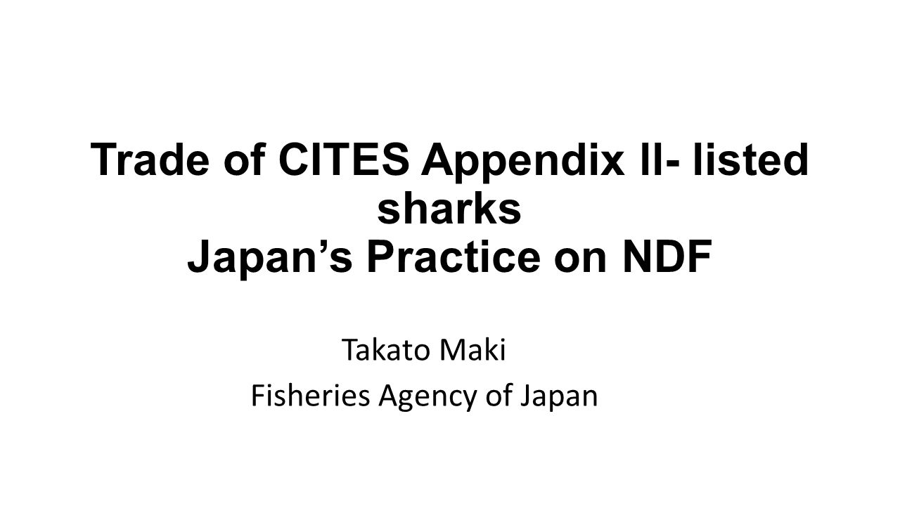 Trade of CITES Appendix ll- listed sharks Japan's Practice on NDF Takato Maki Fisheries Agency of Japan