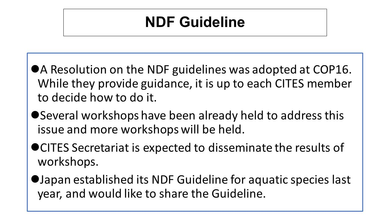 Outline of Japan's NDF Guideline - 1 In case the specimen is: Collected before the listing in the Appendix Case of not nature origin Such as biopsy sample, embryos spermatozoa and so on Collected from death individual (By-catch is excluded from the criterion) NDF can be made