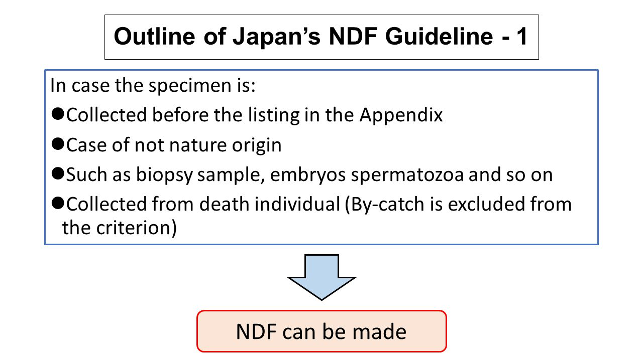 Outline of Japan's NDF Guideline - 2 NDF should be considered based on following information Biological characteristic and bionomics of the species Distribution range of the species (historical and present) Stock structure, situation and trend of the species Threats to the species Historical and present fishing situation and mortality rate of the species Management measures which have been introduced and suggested on the species Compliance situation of the management measures Monitoring situation of the stock situation Conservation situation of the stock Continuity of the role of the species in the ecosystem Influence of illegal trade on the survive of the species Not all the information are necessarily available, but important is to try to collect as much information as possible