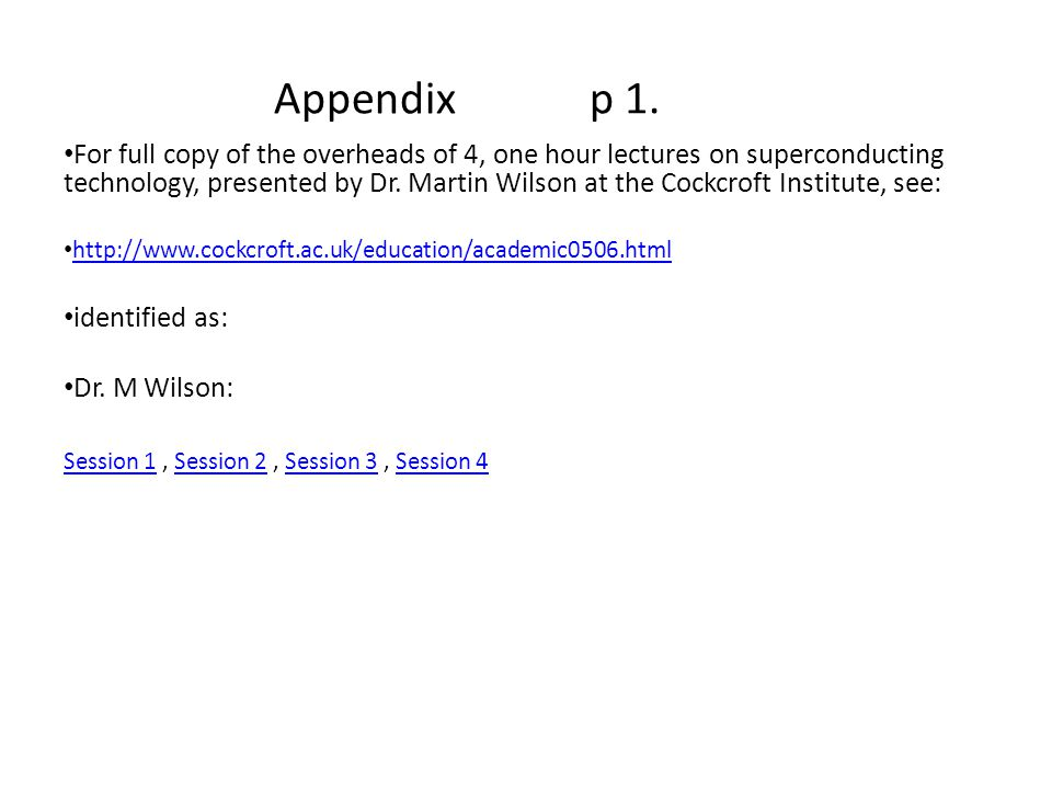 Appendix p 1. For full copy of the overheads of 4, one hour lectures on superconducting technology, presented by Dr. Martin Wilson at the Cockcroft In