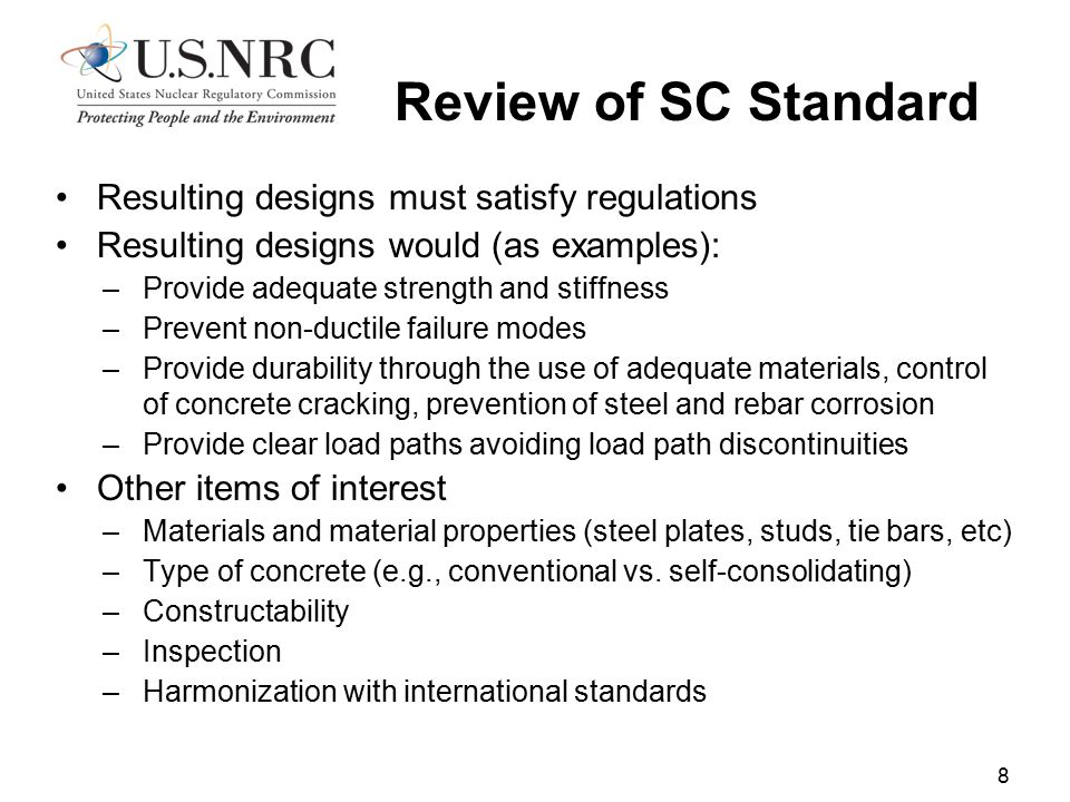 Resulting designs must satisfy regulations Resulting designs would (as examples): –Provide adequate strength and stiffness –Prevent non-ductile failure modes –Provide durability through the use of adequate materials, control of concrete cracking, prevention of steel and rebar corrosion –Provide clear load paths avoiding load path discontinuities Other items of interest –Materials and material properties (steel plates, studs, tie bars, etc) –Type of concrete (e.g., conventional vs.