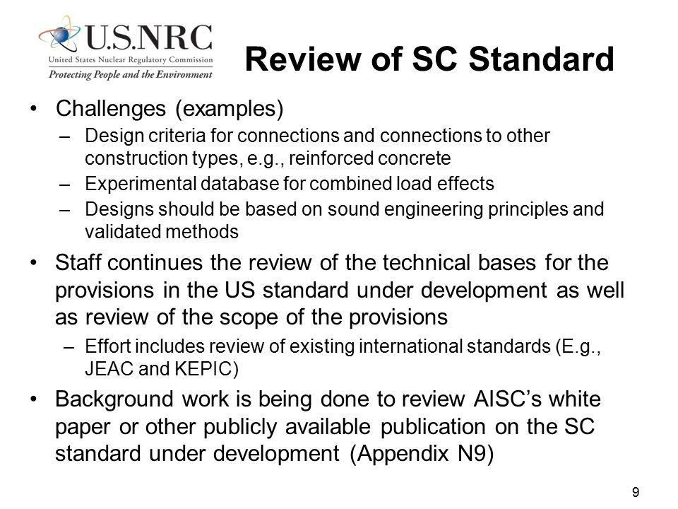Challenges (examples) –Design criteria for connections and connections to other construction types, e.g., reinforced concrete –Experimental database for combined load effects –Designs should be based on sound engineering principles and validated methods Staff continues the review of the technical bases for the provisions in the US standard under development as well as review of the scope of the provisions –Effort includes review of existing international standards (E.g., JEAC and KEPIC) Background work is being done to review AISC's white paper or other publicly available publication on the SC standard under development (Appendix N9) 9