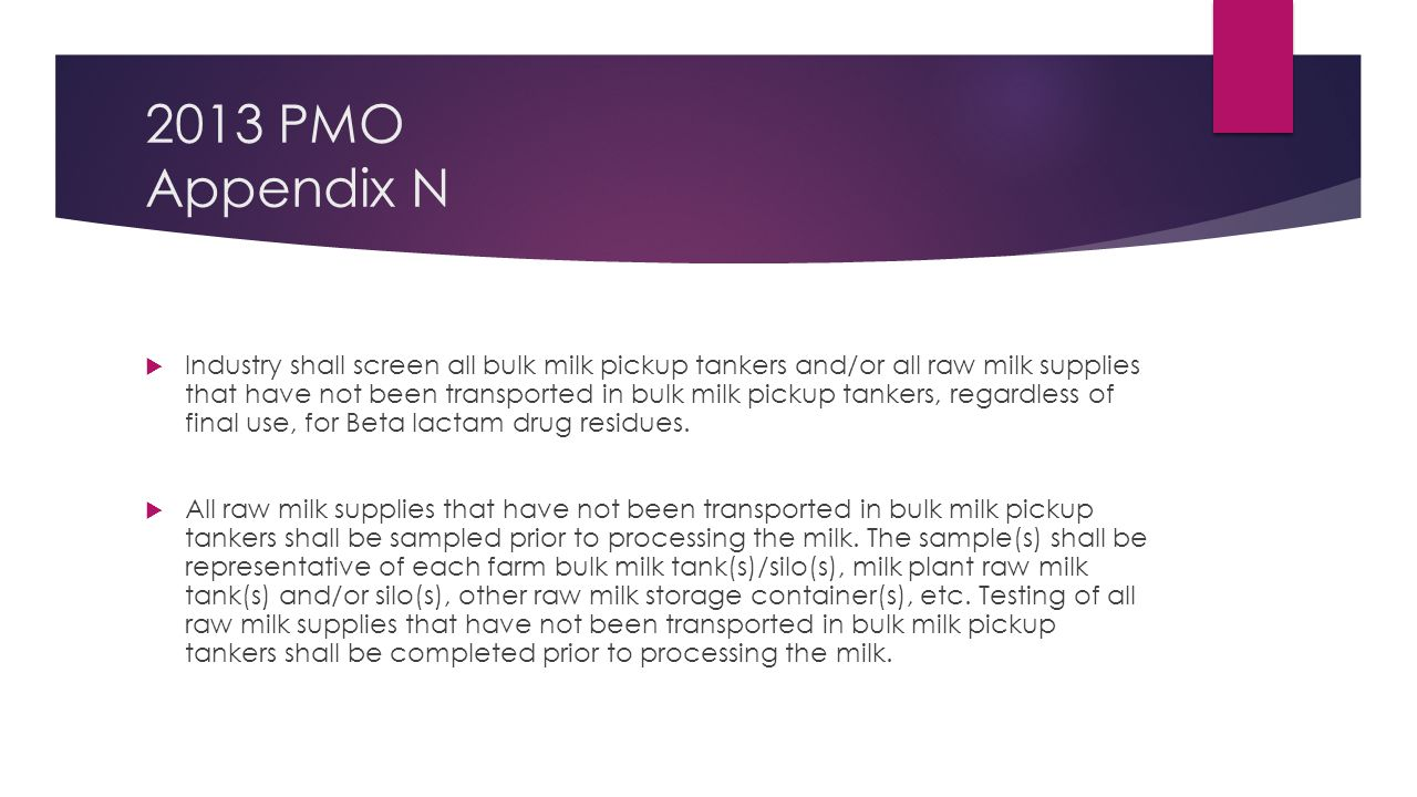 2013 PMO Appendix N  Industry shall screen all bulk milk pickup tankers and/or all raw milk supplies that have not been transported in bulk milk pickup tankers, regardless of final use, for Beta lactam drug residues.