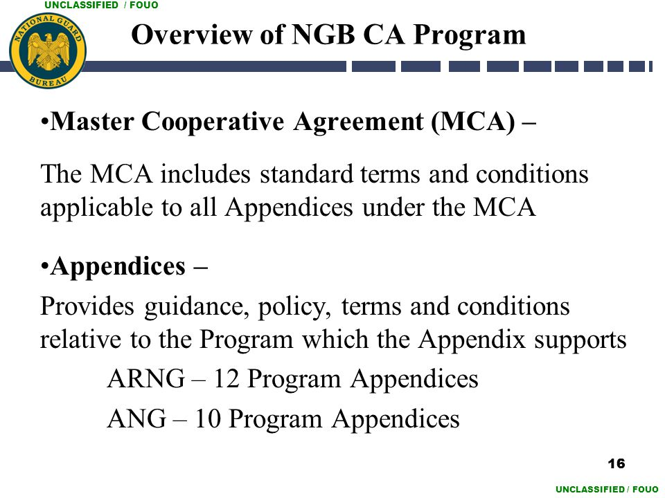UNCLASSIFIED / FOUO 16 Overview of NGB CA Program Master Cooperative Agreement (MCA) – The MCA includes standard terms and conditions applicable to al