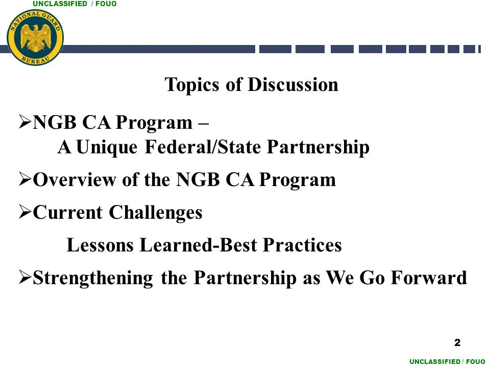 UNCLASSIFIED / FOUO Topics of Discussion  NGB CA Program – A Unique Federal/State Partnership  Overview of the NGB CA Program  Current Challenges L
