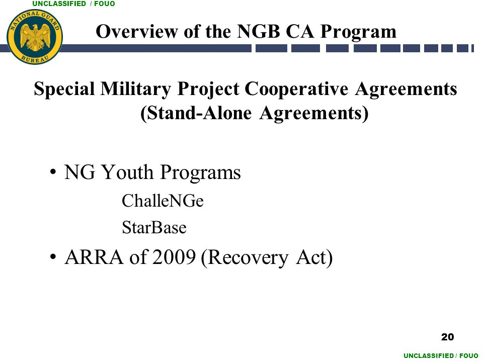 UNCLASSIFIED / FOUO Overview of the NGB CA Program Special Military Project Cooperative Agreements (Stand-Alone Agreements) NG Youth Programs ChalleNG