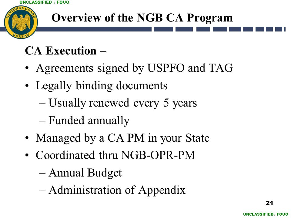 UNCLASSIFIED / FOUO Overview of the NGB CA Program CA Execution – Agreements signed by USPFO and TAG Legally binding documents –Usually renewed every