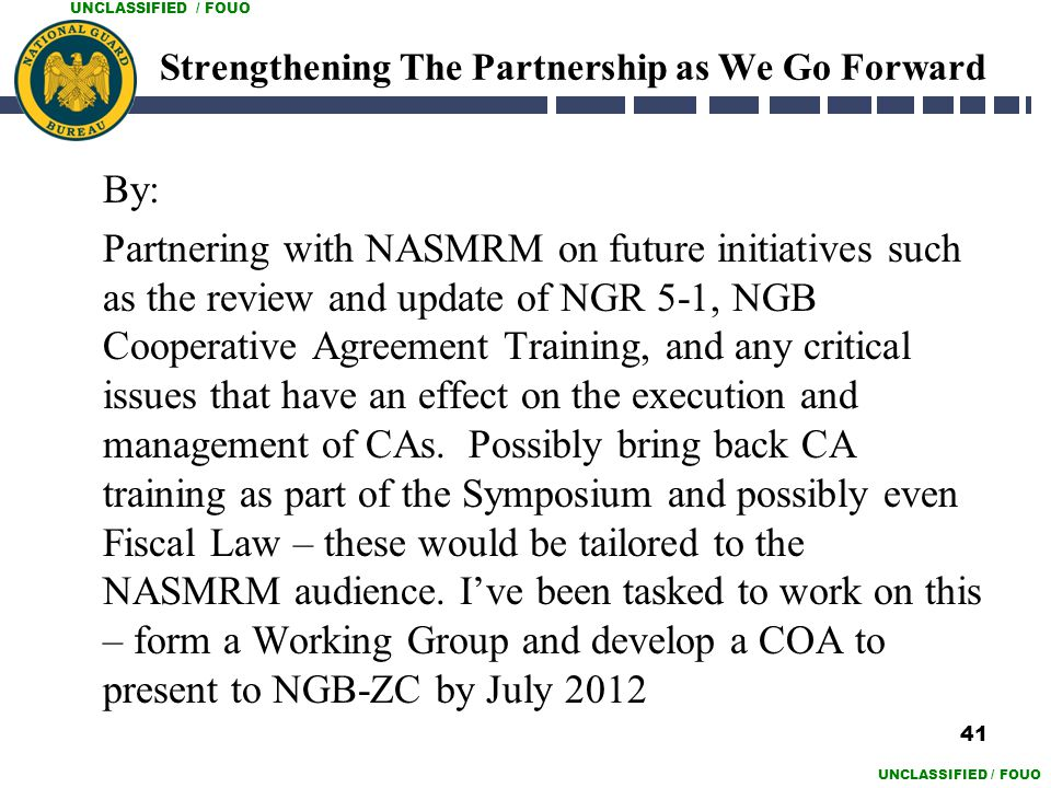 UNCLASSIFIED / FOUO Strengthening The Partnership as We Go Forward By: Partnering with NASMRM on future initiatives such as the review and update of N