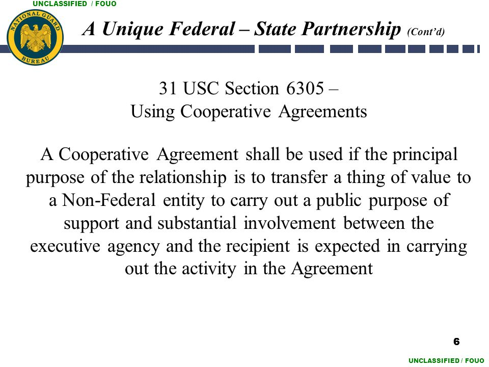 UNCLASSIFIED / FOUO A Unique Federal – State Partnership (Cont'd) 31 USC Section 6305 – Using Cooperative Agreements A Cooperative Agreement shall be