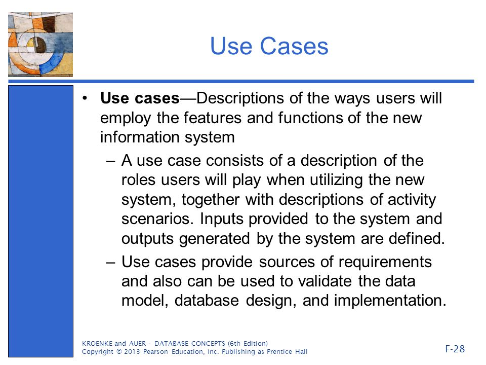 Use Cases Use cases—Descriptions of the ways users will employ the features and functions of the new information system –A use case consists of a description of the roles users will play when utilizing the new system, together with descriptions of activity scenarios.
