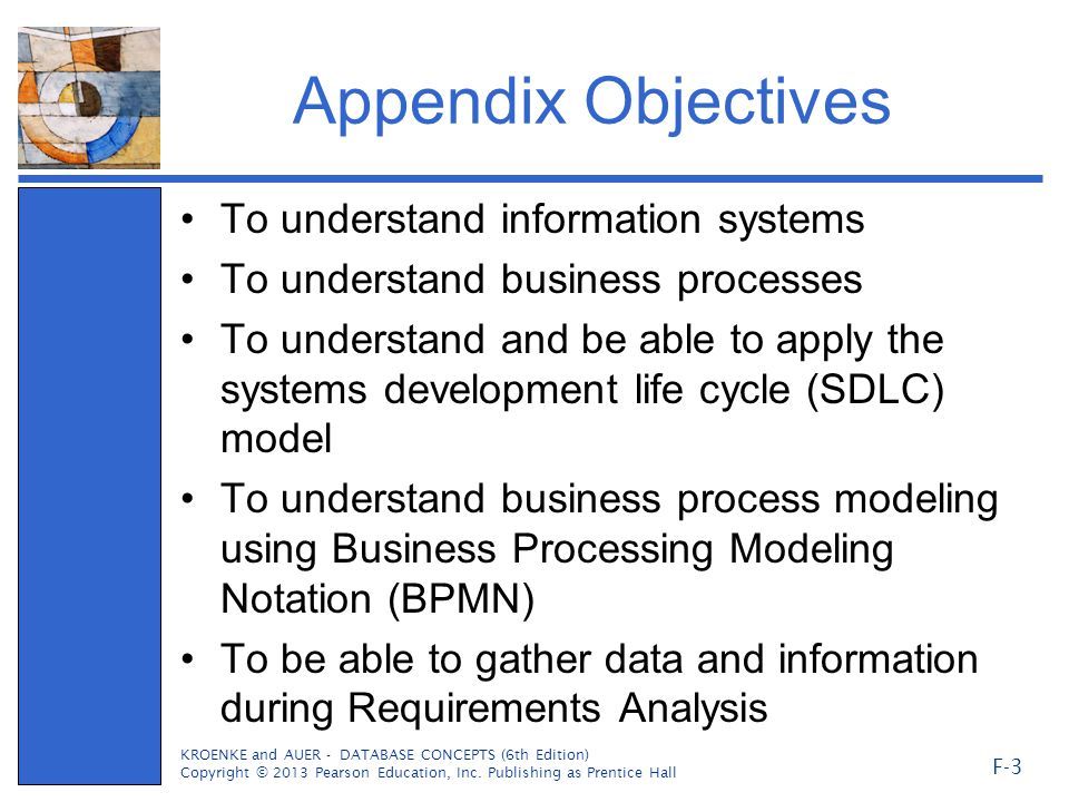 Appendix Objectives To understand information systems To understand business processes To understand and be able to apply the systems development life cycle (SDLC) model To understand business process modeling using Business Processing Modeling Notation (BPMN) To be able to gather data and information during Requirements Analysis KROENKE and AUER - DATABASE CONCEPTS (6th Edition) Copyright © 2013 Pearson Education, Inc.