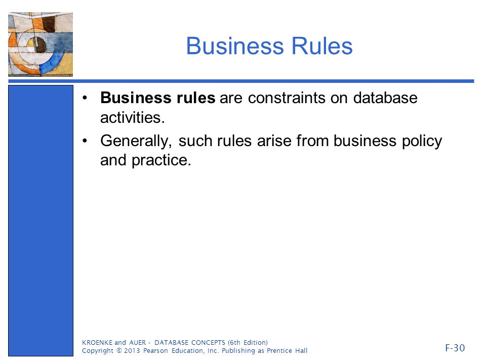 Business Rules Business rules are constraints on database activities. Generally, such rules arise from business policy and practice. KROENKE and AUER