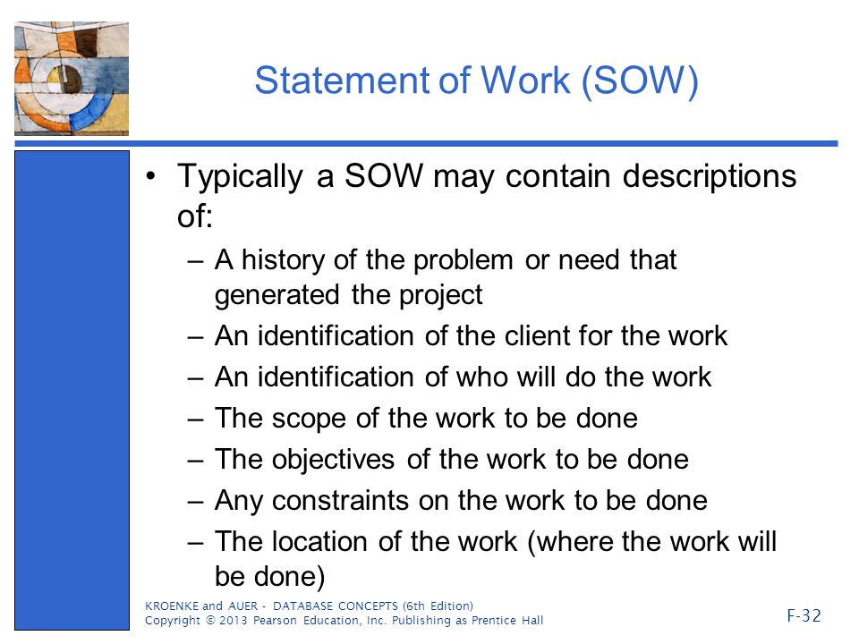 Statement of Work (SOW) Typically a SOW may contain descriptions of: –A history of the problem or need that generated the project –An identification of the client for the work –An identification of who will do the work –The scope of the work to be done –The objectives of the work to be done –Any constraints on the work to be done –The location of the work (where the work will be done) KROENKE and AUER - DATABASE CONCEPTS (6th Edition) Copyright © 2013 Pearson Education, Inc.
