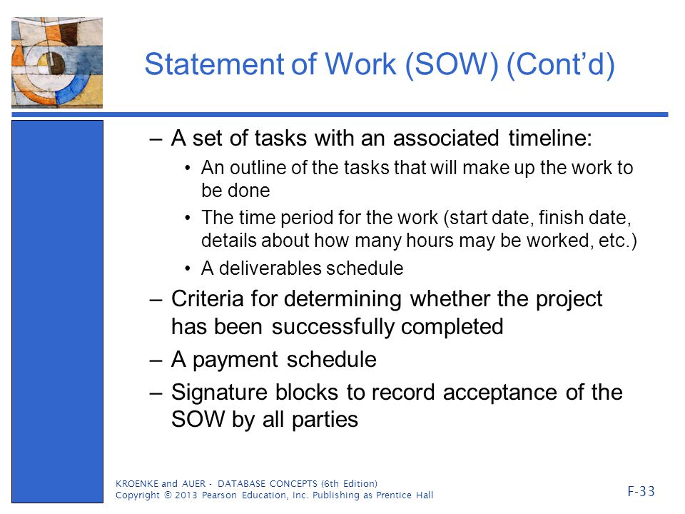 Statement of Work (SOW) (Cont'd) –A set of tasks with an associated timeline: An outline of the tasks that will make up the work to be done The time period for the work (start date, finish date, details about how many hours may be worked, etc.) A deliverables schedule –Criteria for determining whether the project has been successfully completed –A payment schedule –Signature blocks to record acceptance of the SOW by all parties KROENKE and AUER - DATABASE CONCEPTS (6th Edition) Copyright © 2013 Pearson Education, Inc.