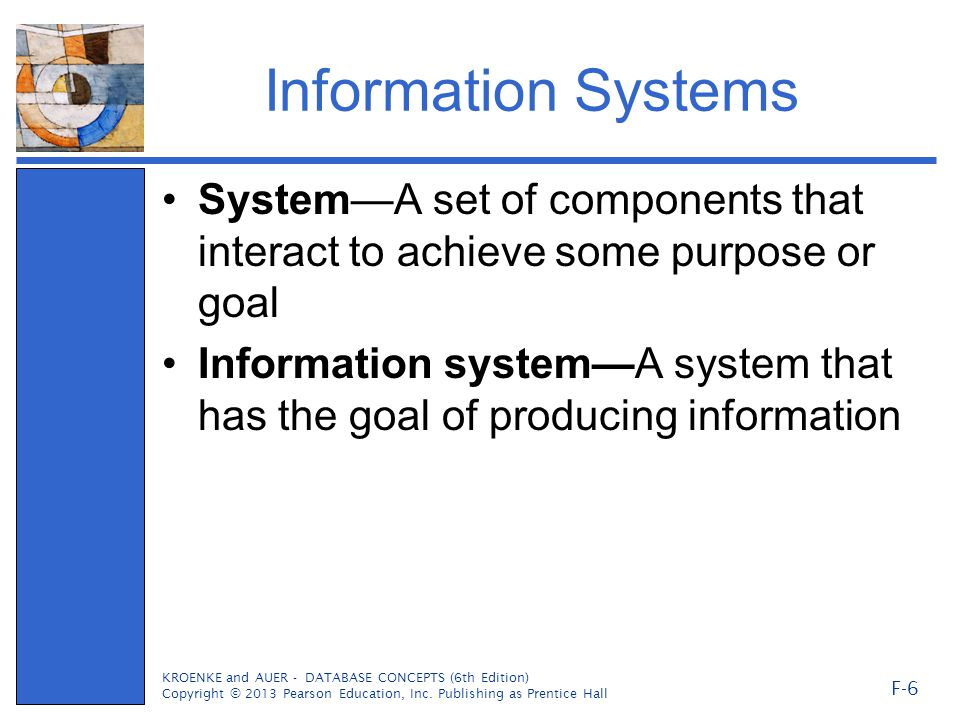 Information Systems System—A set of components that interact to achieve some purpose or goal Information system—A system that has the goal of producing information KROENKE and AUER - DATABASE CONCEPTS (6th Edition) Copyright © 2013 Pearson Education, Inc.