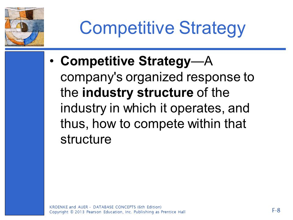 Competitive Strategy Competitive Strategy—A company s organized response to the industry structure of the industry in which it operates, and thus, how to compete within that structure KROENKE and AUER - DATABASE CONCEPTS (6th Edition) Copyright © 2013 Pearson Education, Inc.