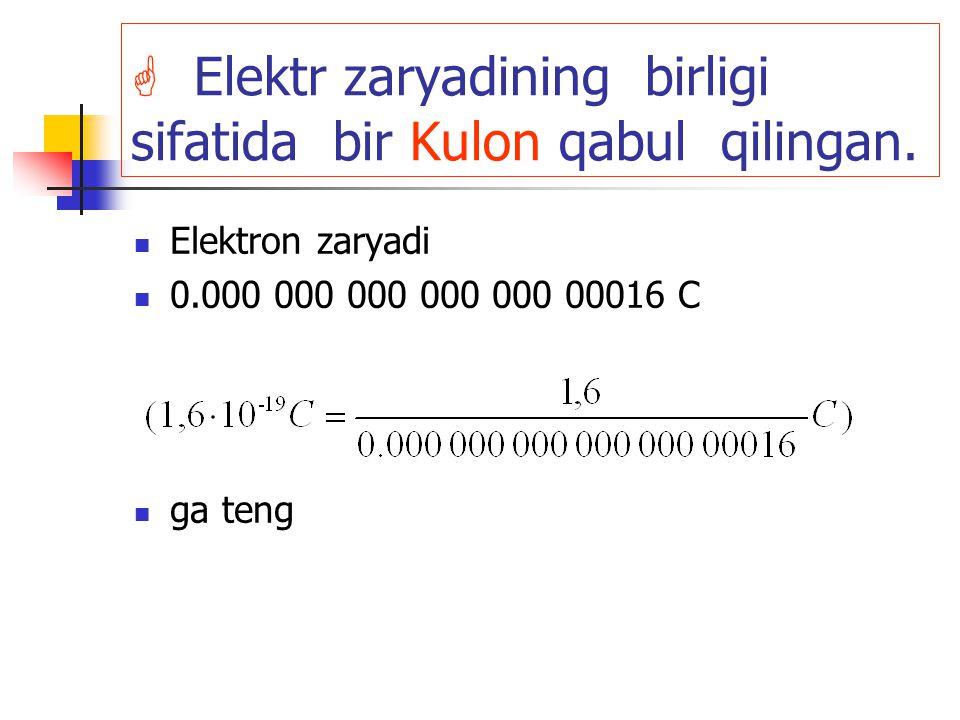  Elektr zaryadining birligi sifatida bir Kulon qabul qilingan. Elektron zaryadi 0.000 000 000 000 000 00016 C ga teng