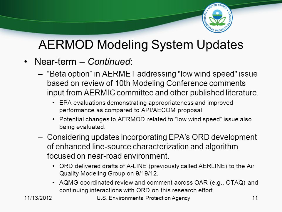 AERMOD Modeling System Updates Near-term – Continued: – Beta option in AERMET addressing low wind speed issue based on review of 10th Modeling Conference comments input from AERMIC committee and other published literature.