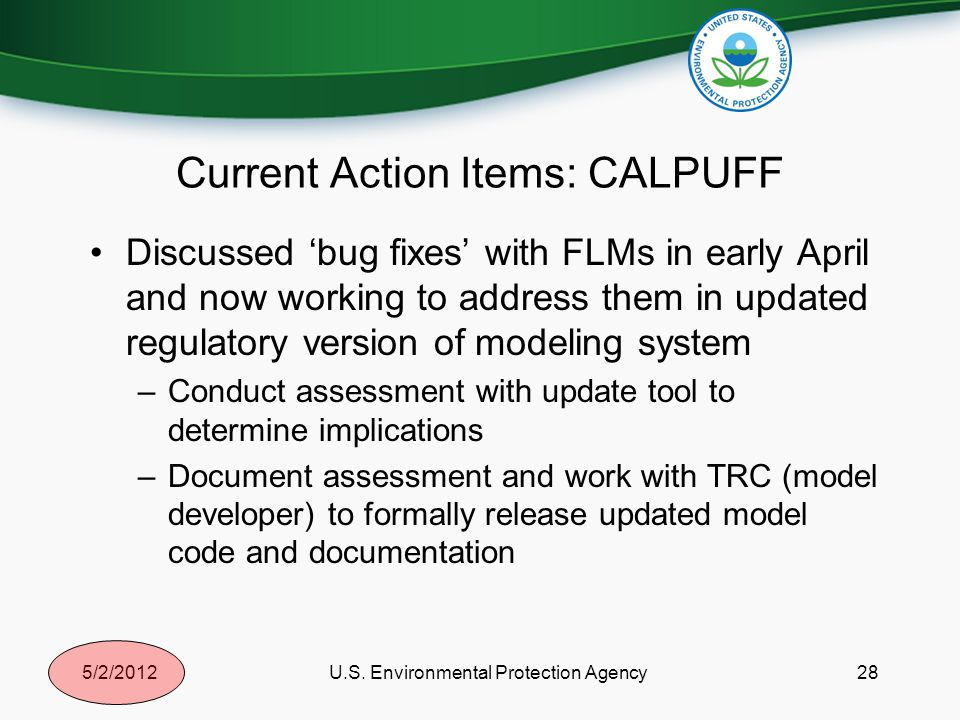 Current Action Items: CALPUFF Discussed 'bug fixes' with FLMs in early April and now working to address them in updated regulatory version of modeling system –Conduct assessment with update tool to determine implications –Document assessment and work with TRC (model developer) to formally release updated model code and documentation 285/2/2012U.S.