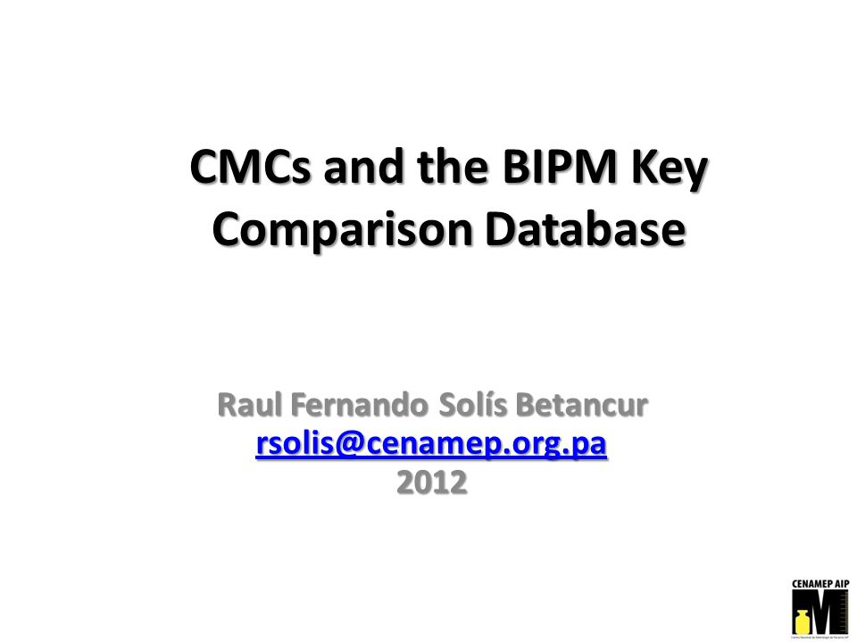 CMCs and the BIPM Key Comparison Database Raul Fernando Solís Betancur rsolis@cenamep.org.pa 2012