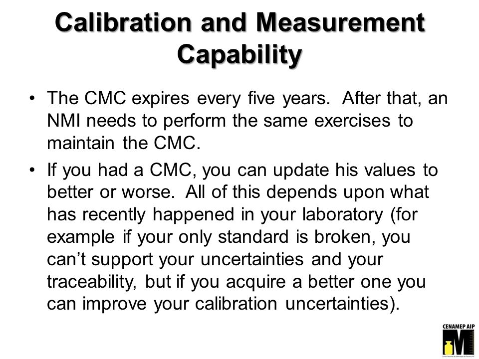 Calibration and Measurement Capability The CMC expires every five years. After that, an NMI needs to perform the same exercises to maintain the CMC. I