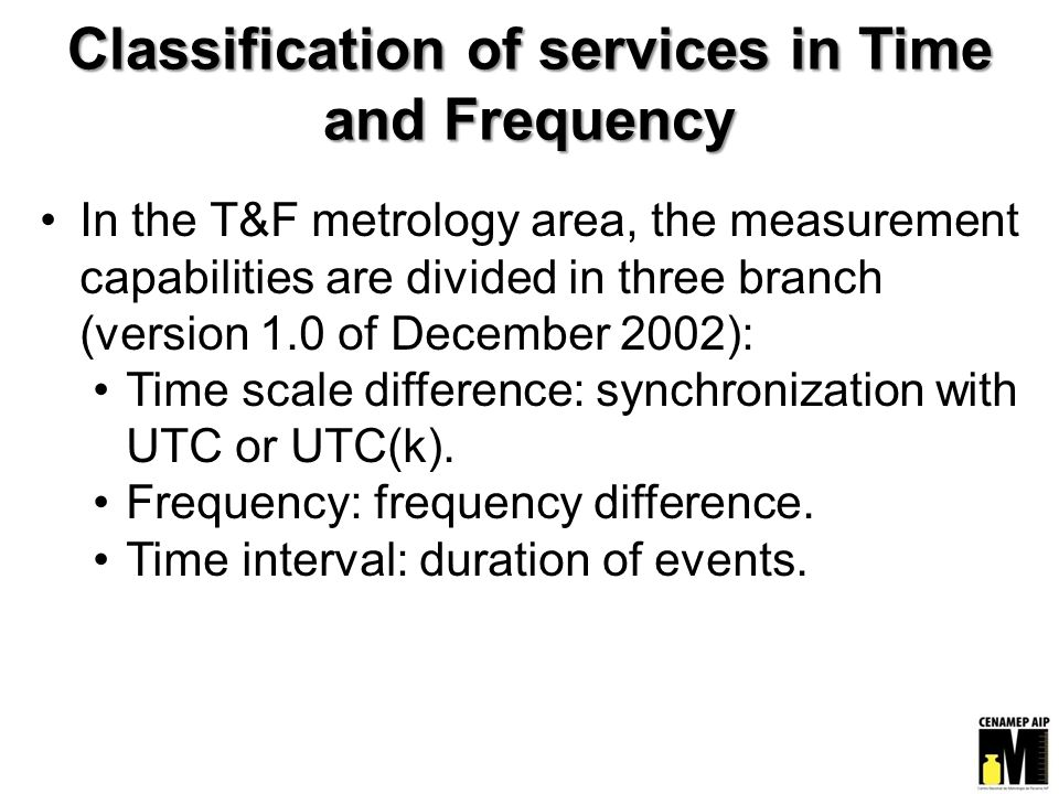 Classification of services in Time and Frequency In the T&F metrology area, the measurement capabilities are divided in three branch (version 1.0 of December 2002): Time scale difference: synchronization with UTC or UTC(k).