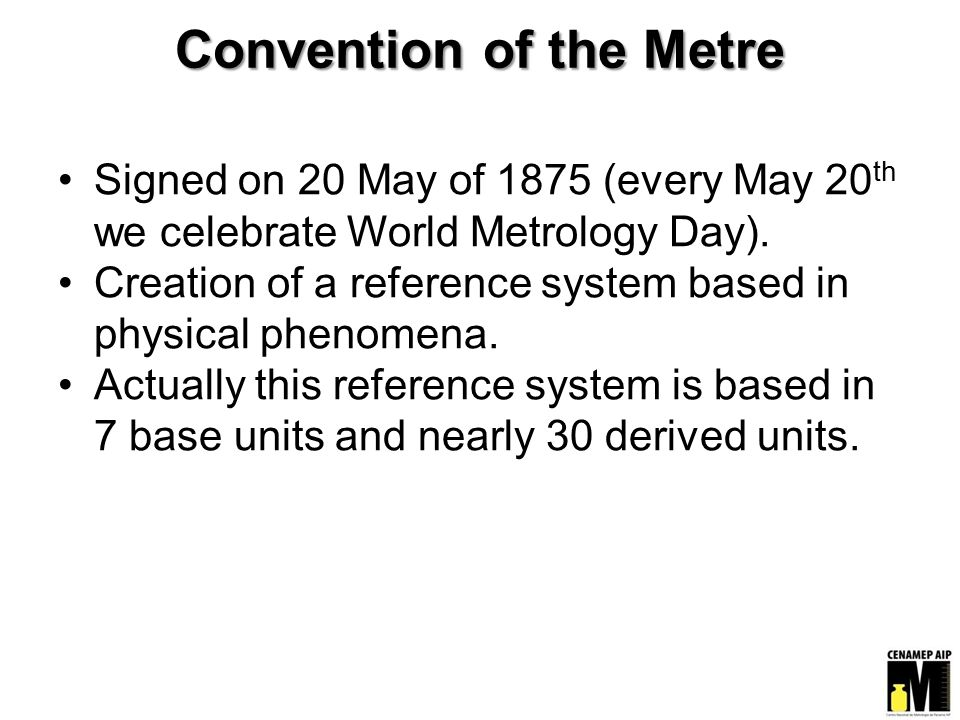 Convention of the Metre Signed on 20 May of 1875 (every May 20 th we celebrate World Metrology Day).